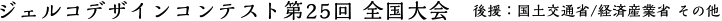 ジェルコデザインコンテスト第25回 全国大会 後援:国土交通省/経済産業省 その他